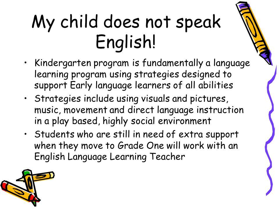 My child does not speak English! Kindergarten program is fundamentally a language learning program using strategies designed to support Early language
