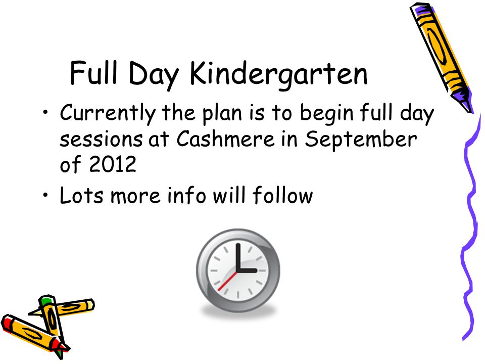 Full Day Kindergarten Currently the plan is to begin full day sessions at Cashmere in September of 2012 Lots more info will follow