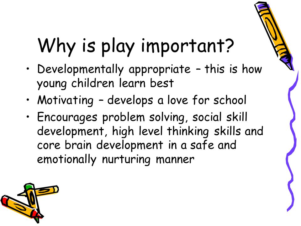 Why is play important? Developmentally appropriate – this is how young children learn best Motivating – develops a love for school Encourages problem