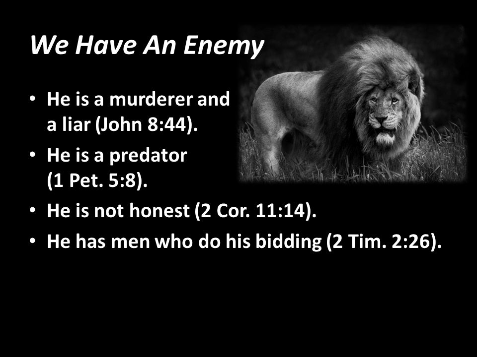 We Have An Enemy He is a murderer and a liar (John 8:44). He is a predator (1 Pet. 5:8). He is not honest (2 Cor. 11:14). He has men who do his biddin