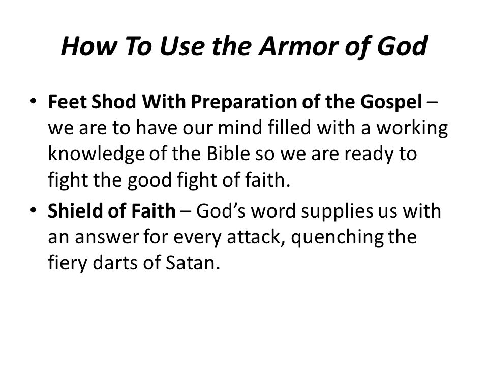 How To Use the Armor of God Feet Shod With Preparation of the Gospel – we are to have our mind filled with a working knowledge of the Bible so we are ready to fight the good fight of faith.