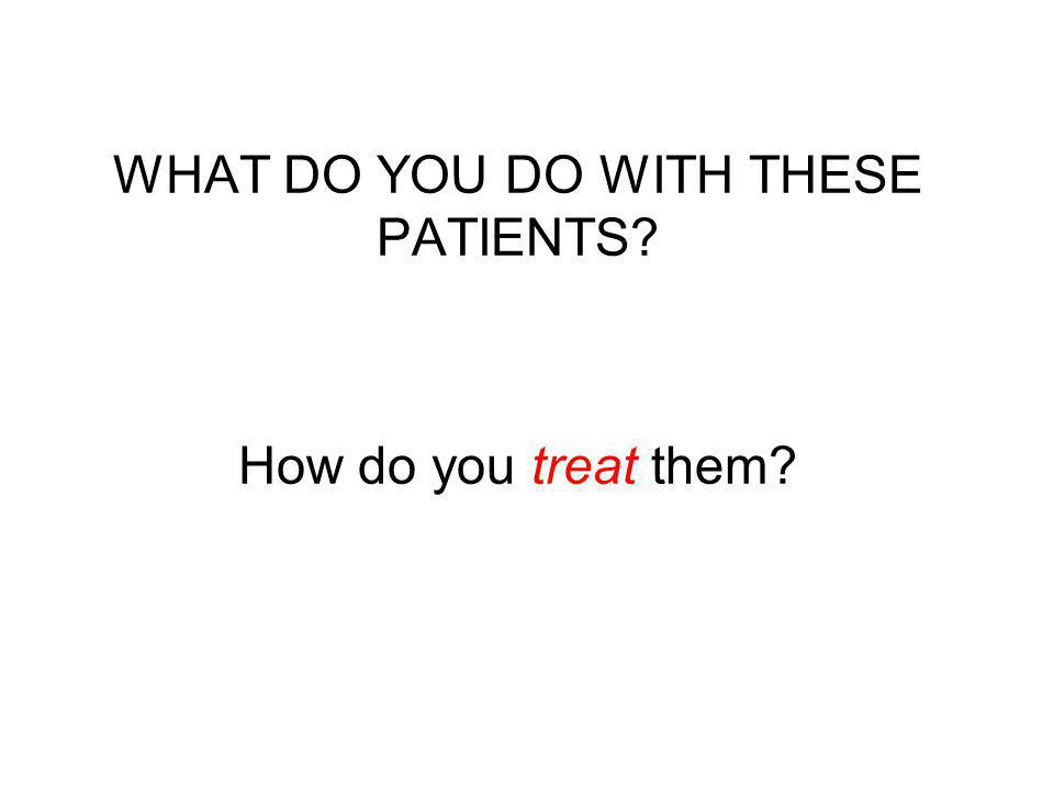 WHAT DO YOU DO WITH THESE PATIENTS? How do you treat them?
