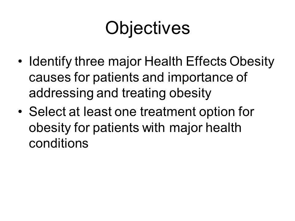 Objectives Identify three major Health Effects Obesity causes for patients and importance of addressing and treating obesity Select at least one treat