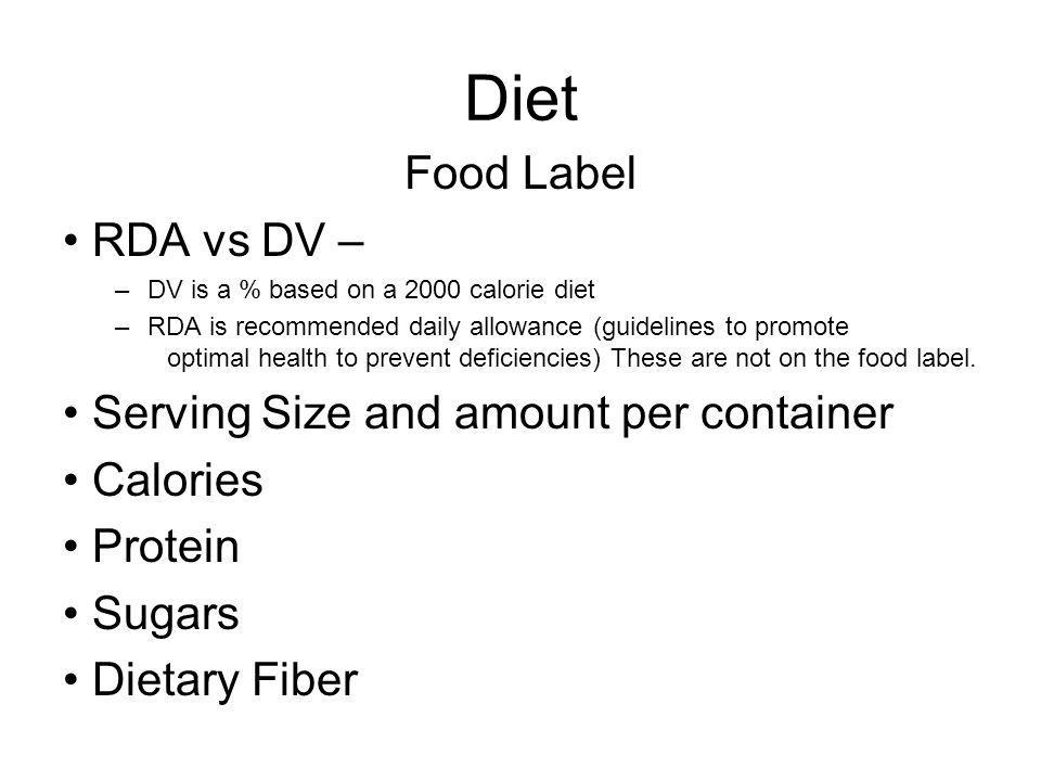 Diet Food Label RDA vs DV – –DV is a % based on a 2000 calorie diet –RDA is recommended daily allowance (guidelines to promote optimal health to preve