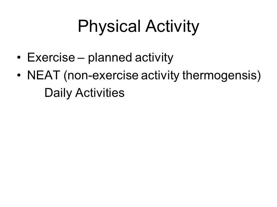 Physical Activity Exercise – planned activity NEAT (non-exercise activity thermogensis) Daily Activities