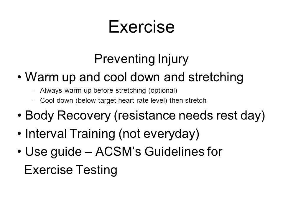 Exercise Preventing Injury Warm up and cool down and stretching –Always warm up before stretching (optional) –Cool down (below target heart rate level