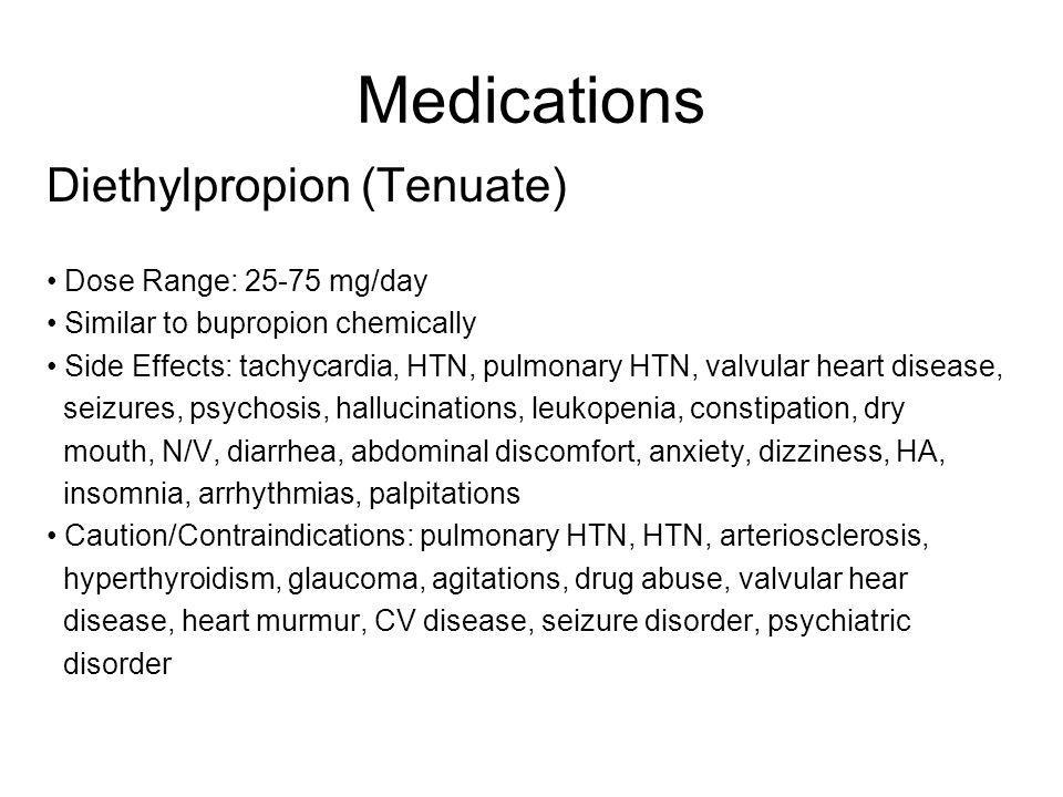 Medications Diethylpropion (Tenuate) Dose Range: 25-75 mg/day Similar to bupropion chemically Side Effects: tachycardia, HTN, pulmonary HTN, valvular