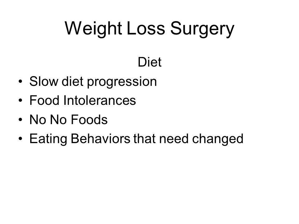 Weight Loss Surgery Diet Slow diet progression Food Intolerances No No Foods Eating Behaviors that need changed