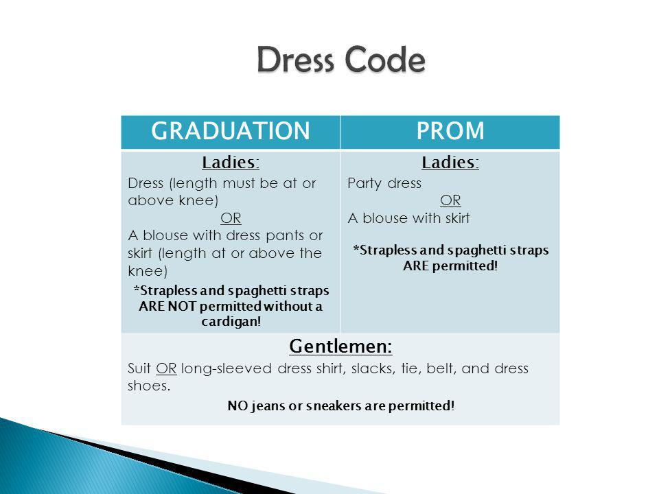 GRADUATIONPROM Ladies: Dress (length must be at or above knee) OR A blouse with dress pants or skirt (length at or above the knee) *Strapless and spaghetti straps ARE NOT permitted without a cardigan.