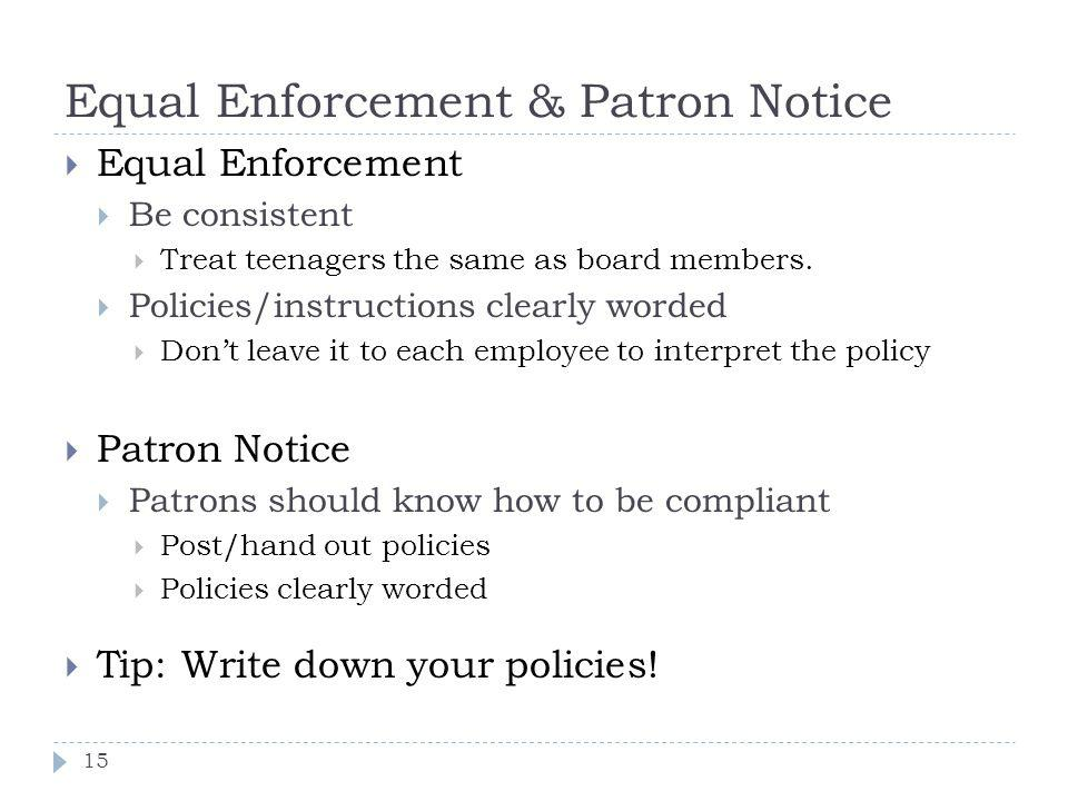 Equal Enforcement & Patron Notice 15 Equal Enforcement Be consistent Treat teenagers the same as board members.