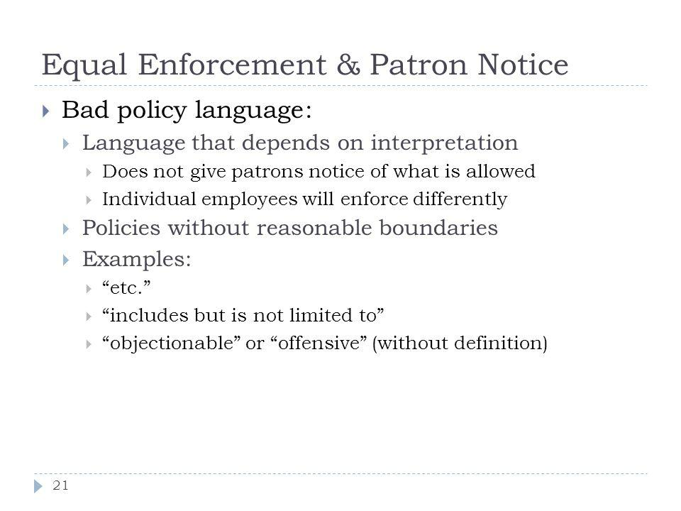 Equal Enforcement & Patron Notice 21 Bad policy language: Language that depends on interpretation Does not give patrons notice of what is allowed Individual employees will enforce differently Policies without reasonable boundaries Examples: etc.