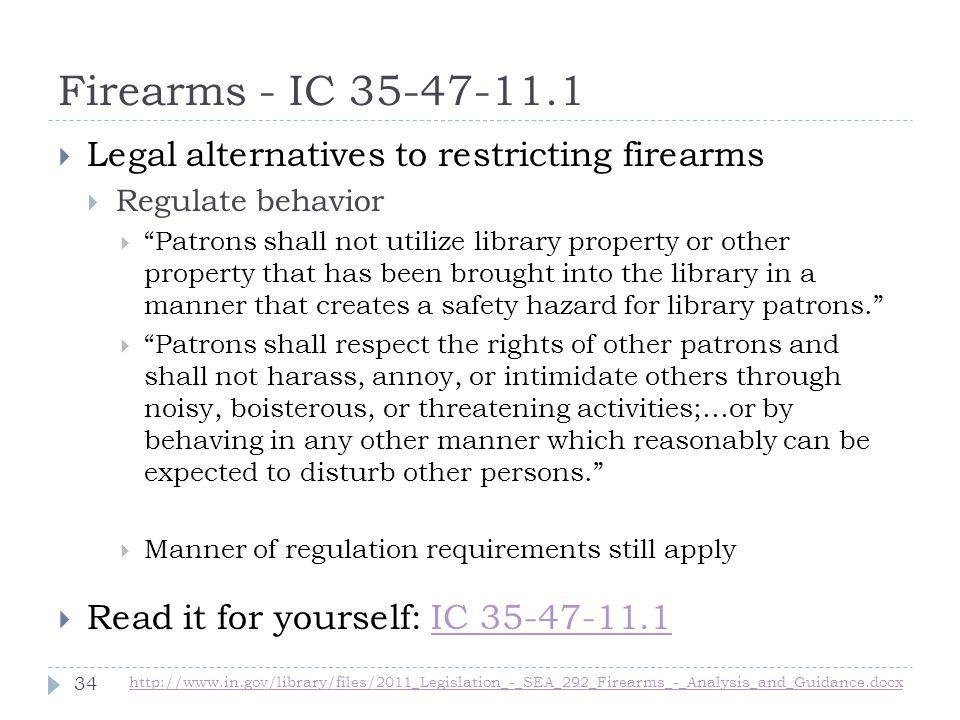 Firearms - IC 35-47-11.1 http://www.in.gov/library/files/2011_Legislation_-_SEA_292_Firearms_-_Analysis_and_Guidance.docx 34 Legal alternatives to restricting firearms Regulate behavior Patrons shall not utilize library property or other property that has been brought into the library in a manner that creates a safety hazard for library patrons.