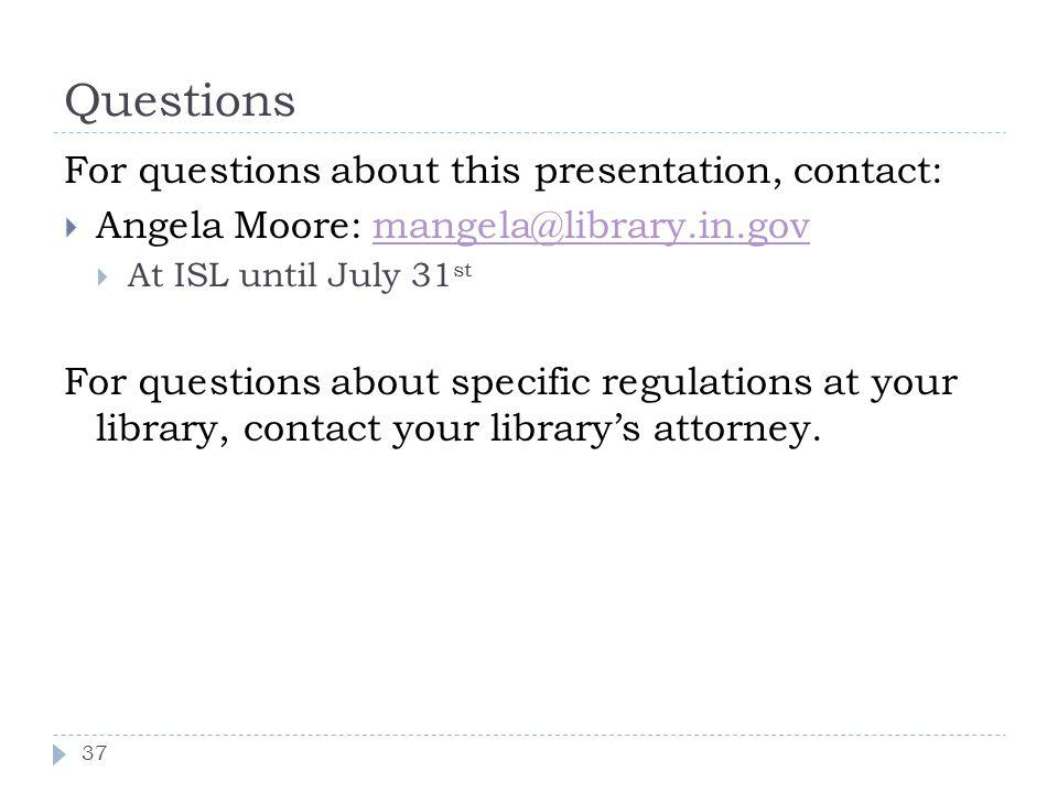 Questions For questions about this presentation, contact: Angela Moore: mangela@library.in.govmangela@library.in.gov At ISL until July 31 st For questions about specific regulations at your library, contact your librarys attorney.