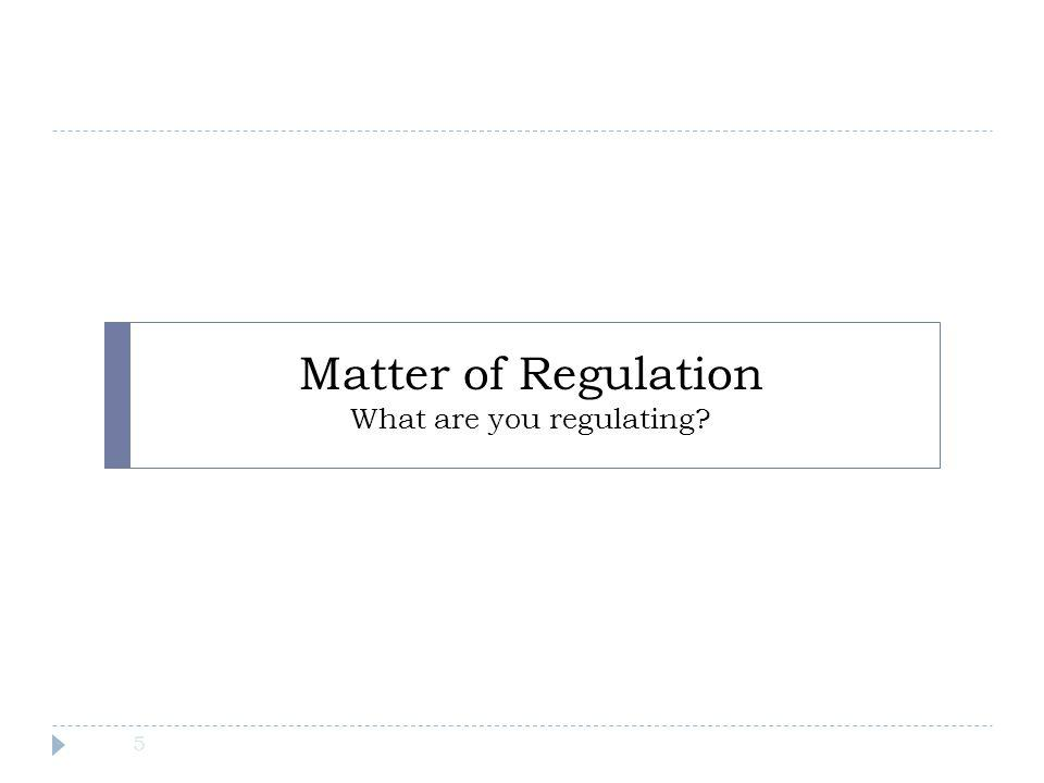 Matter of Regulation What are you regulating? 5