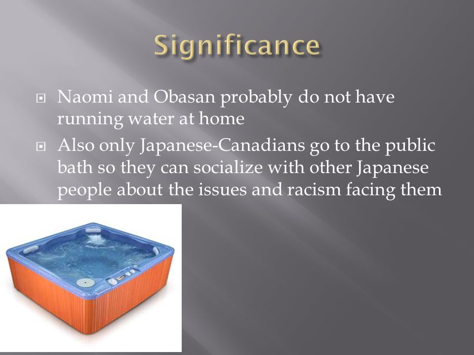 Naomi and Obasan probably do not have running water at home Also only Japanese-Canadians go to the public bath so they can socialize with other Japanese people about the issues and racism facing them