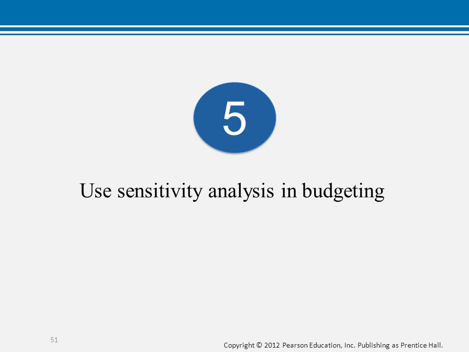 Copyright © 2012 Pearson Education, Inc. Publishing as Prentice Hall. Use sensitivity analysis in budgeting 5 5 51