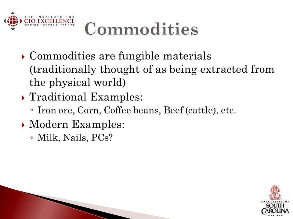 Commodities are fungible materials (traditionally thought of as being extracted from the physical world) Traditional Examples: Iron ore, Corn, Coffee beans, Beef (cattle), etc.