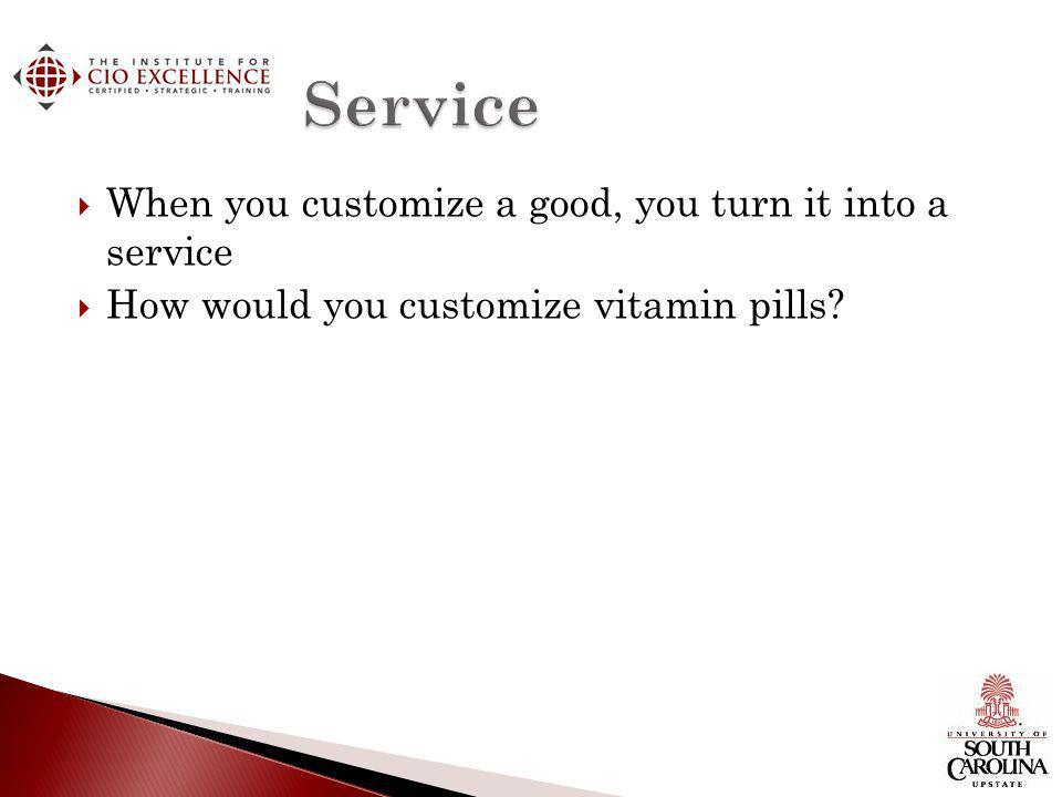 When you customize a good, you turn it into a service How would you customize vitamin pills