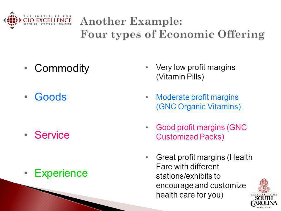 Commodity Goods Service Experience Very low profit margins (Vitamin Pills) Moderate profit margins (GNC Organic Vitamins) Good profit margins (GNC Customized Packs) Great profit margins (Health Fare with different stations/exhibits to encourage and customize health care for you)