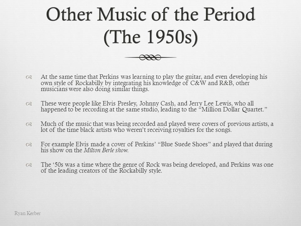 Other Music of the Period (The 1950s) At the same time that Perkins was learning to play the guitar, and even developing his own style of Rockabilly b