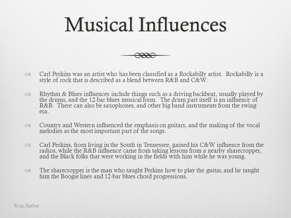 Musical InfluencesMusical Influences Carl Perkins was an artist who has been classified as a Rockabilly artist. Rockabilly is a style of rock that is