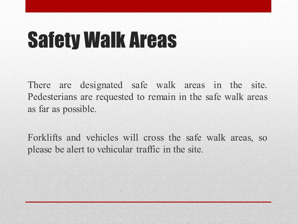 Safety Walk Areas There are designated safe walk areas in the site. Pedesterians are requested to remain in the safe walk areas as far as possible. Fo