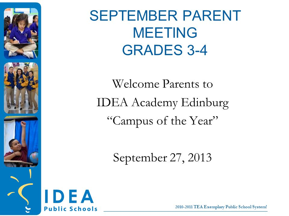 College for all children No Excuses! 2010-2011 TEA Exemplary Public School System! SEPTEMBER PARENT MEETING GRADES 3-4 Welcome Parents to IDEA Academy