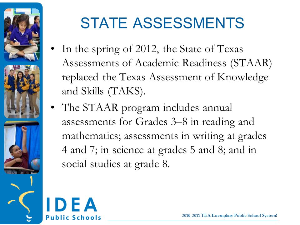 College for all children No Excuses! 2010-2011 TEA Exemplary Public School System! STATE ASSESSMENTS In the spring of 2012, the State of Texas Assessm