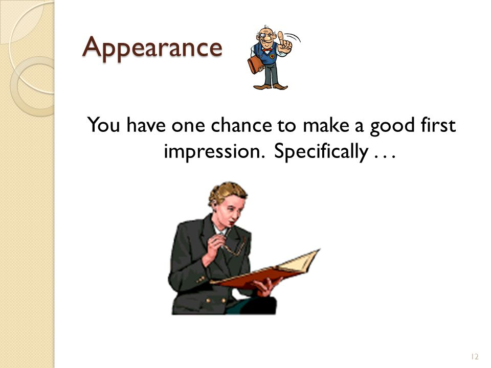 12 Appearance You have one chance to make a good first impression. Specifically...
