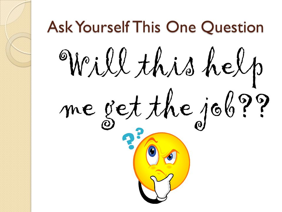 Ask Yourself This One Question Will this help me get the job??