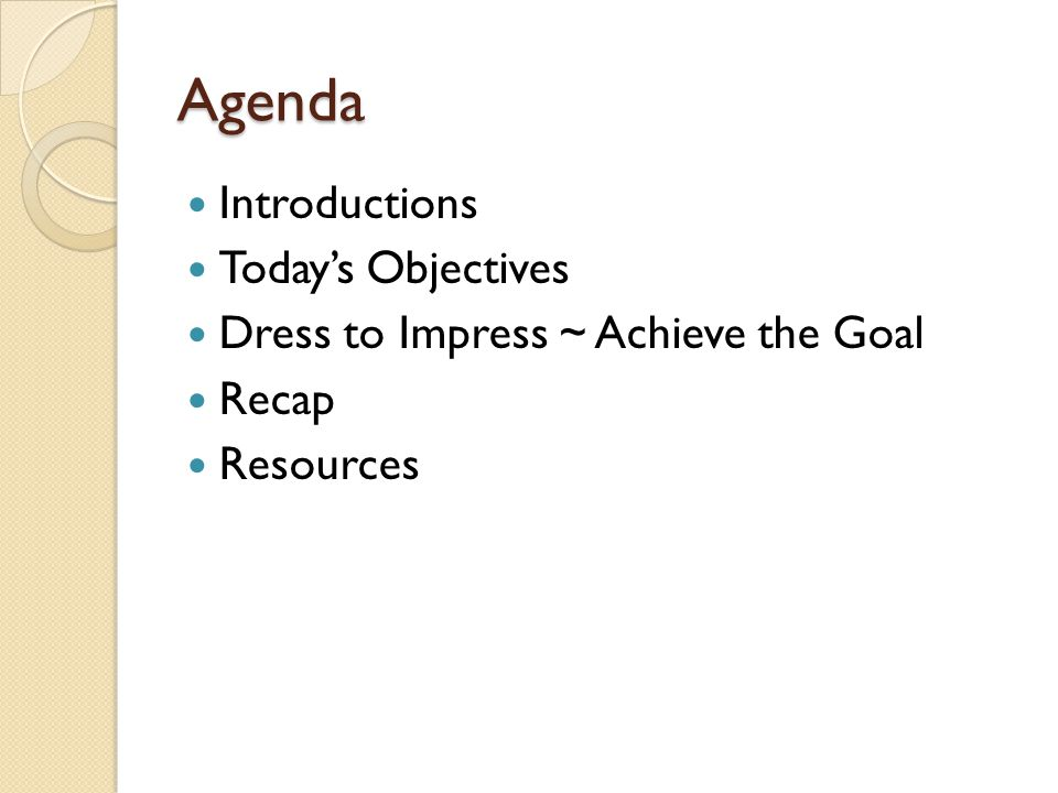 Agenda Introductions Todays Objectives Dress to Impress ~ Achieve the Goal Recap Resources