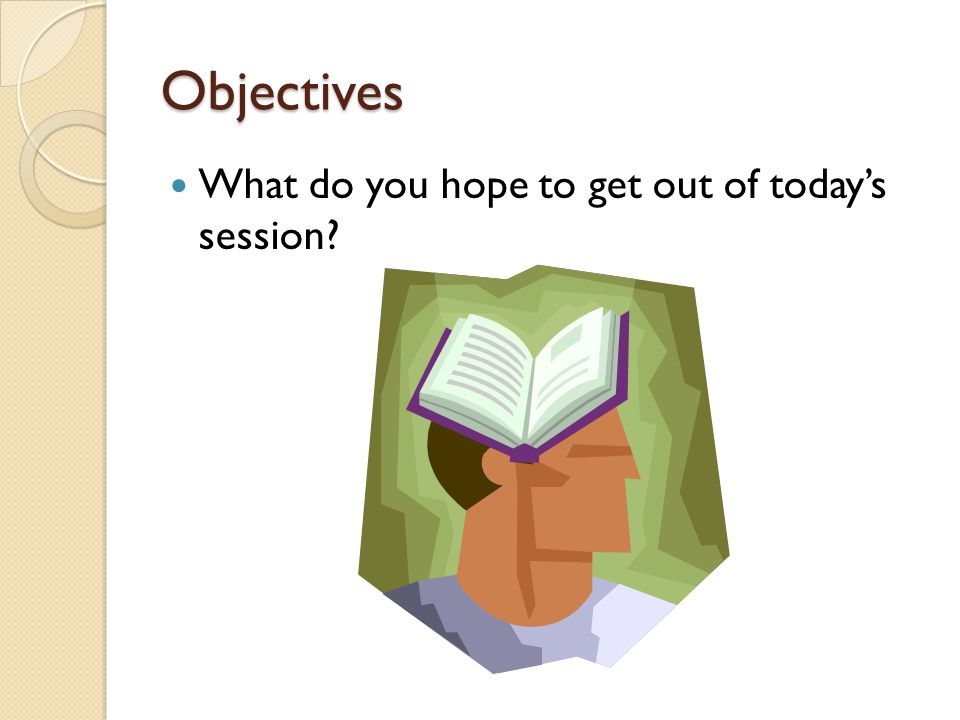 Objectives What do you hope to get out of todays session?