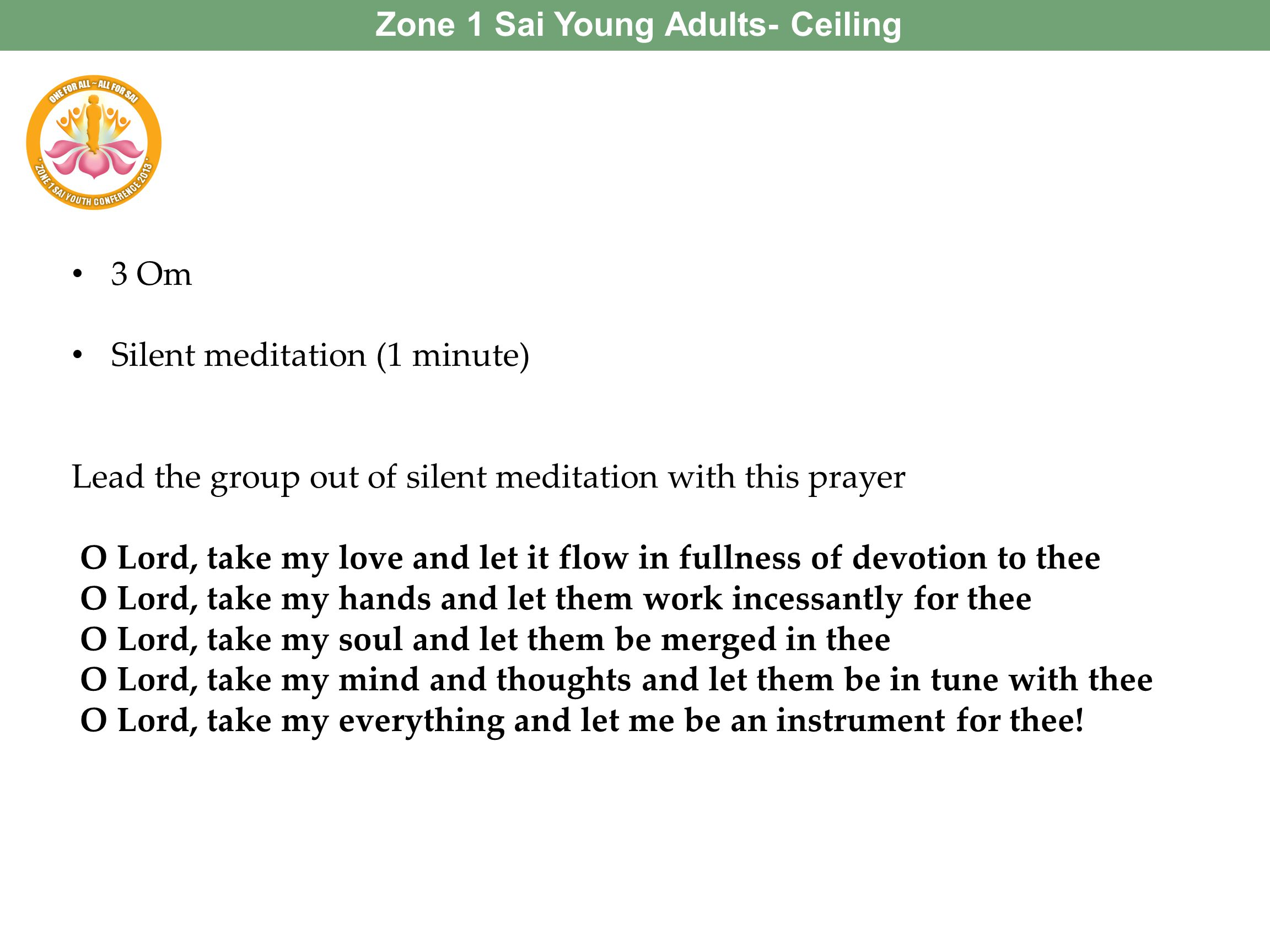 3 Om Silent meditation (1 minute) Lead the group out of silent meditation with this prayer O Lord, take my love and let it flow in fullness of devotio