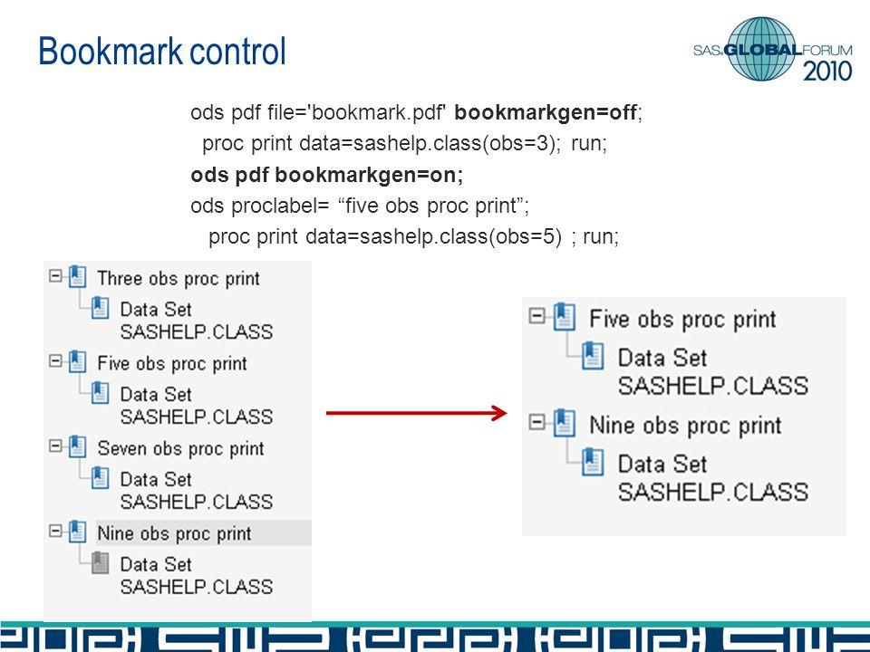 ods pdf file= bookmark.pdf bookmarkgen=off; proc print data=sashelp.class(obs=3); run; ods pdf bookmarkgen=on; ods proclabel= five obs proc print; proc print data=sashelp.class(obs=5) ; run; Bookmark control