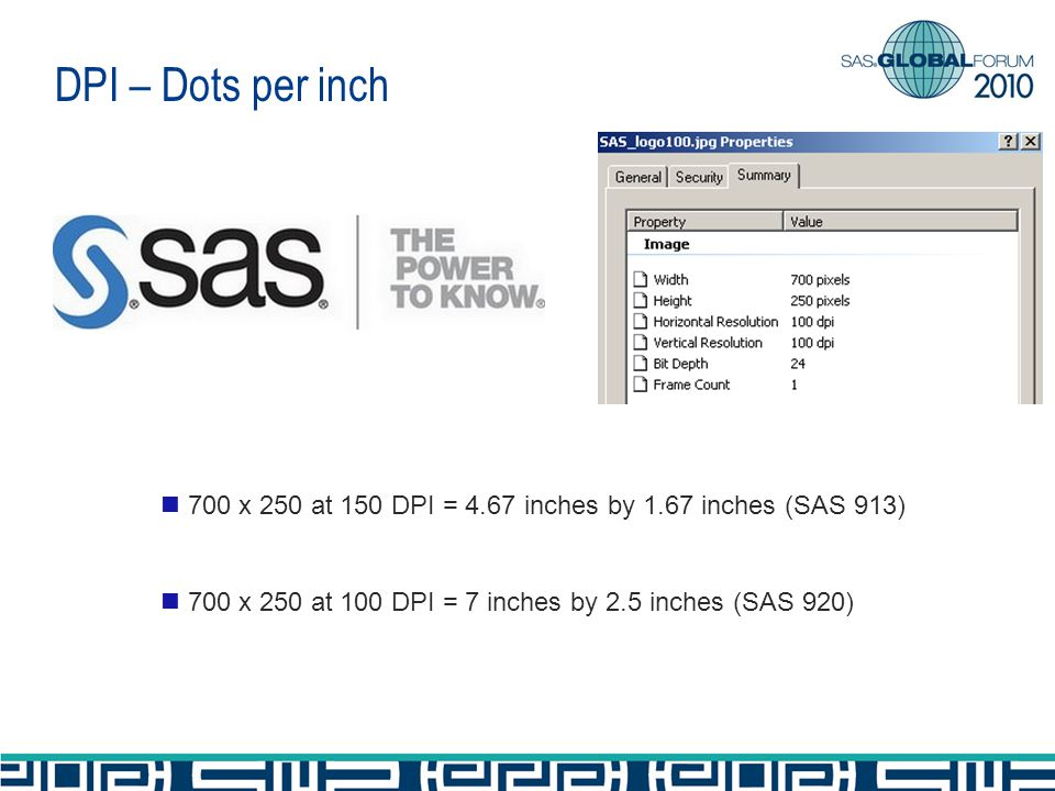 DPI – Dots per inch 700 x 250 at 150 DPI = 4.67 inches by 1.67 inches (SAS 913) 700 x 250 at 100 DPI = 7 inches by 2.5 inches (SAS 920)