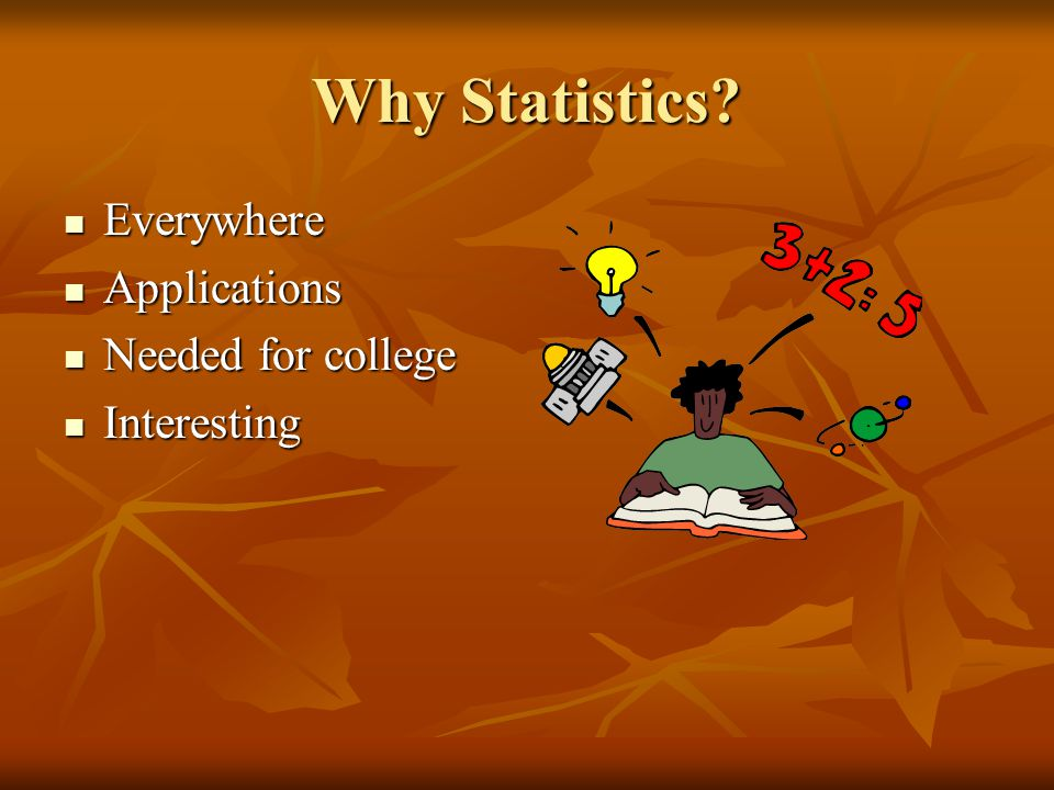 Why Statistics? Everywhere Everywhere Applications Applications Needed for college Needed for college Interesting Interesting