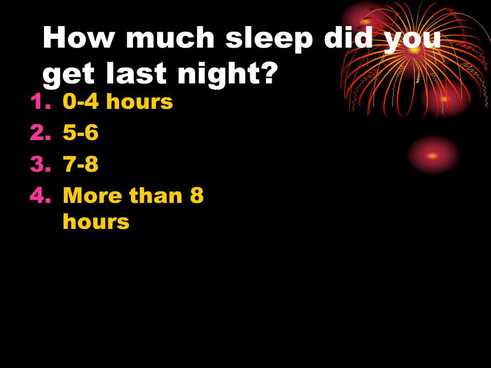 How much sleep did you get last night? 1.0-4 hours 2.5-6 3.7-8 4.More than 8 hours