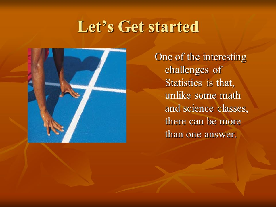 Lets Get started One of the interesting challenges of Statistics is that, unlike some math and science classes, there can be more than one answer.