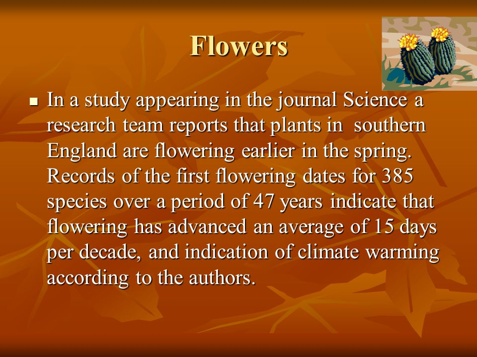 Flowers In a study appearing in the journal Science a research team reports that plants in southern England are flowering earlier in the spring. Recor