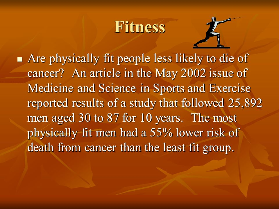 Fitness Are physically fit people less likely to die of cancer? An article in the May 2002 issue of Medicine and Science in Sports and Exercise report