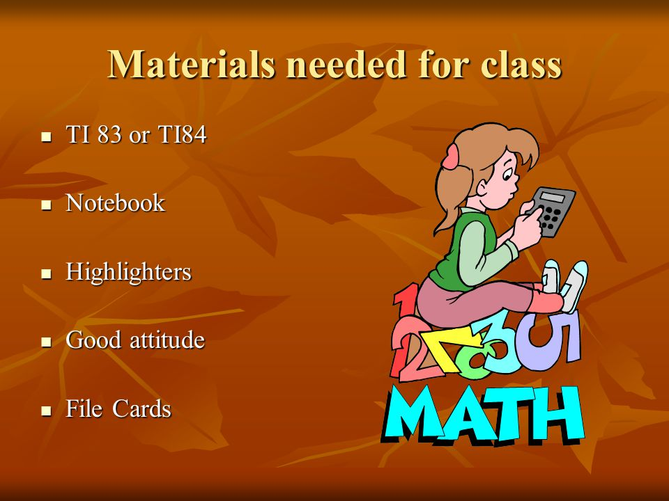 Materials needed for class TI 83 or TI84 TI 83 or TI84 Notebook Notebook Highlighters Highlighters Good attitude Good attitude File Cards File Cards