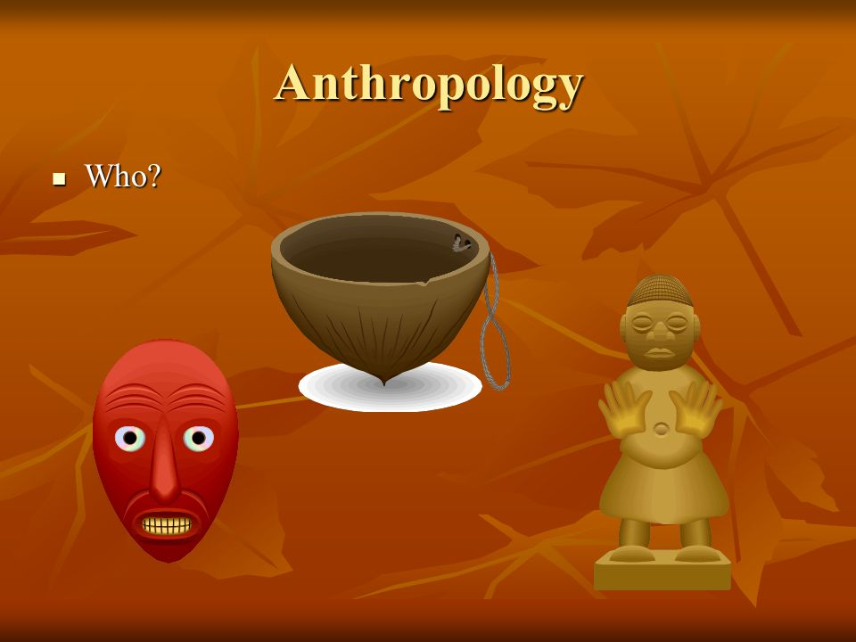 Anthropology Who? Who?