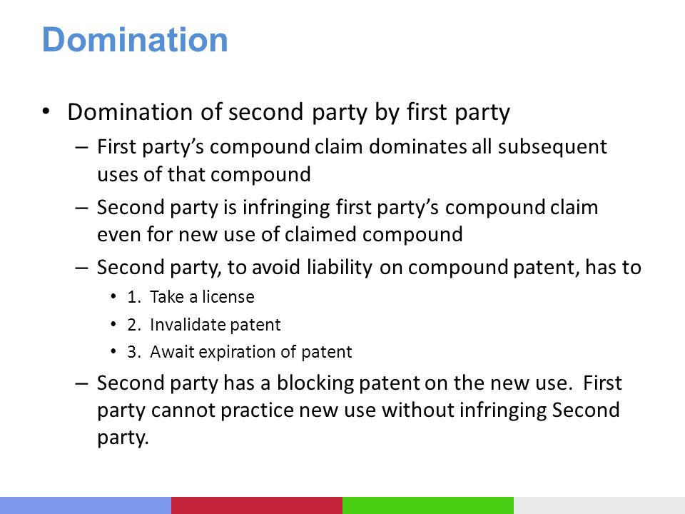 Domination Domination of second party by first party – First partys compound claim dominates all subsequent uses of that compound – Second party is infringing first partys compound claim even for new use of claimed compound – Second party, to avoid liability on compound patent, has to 1.