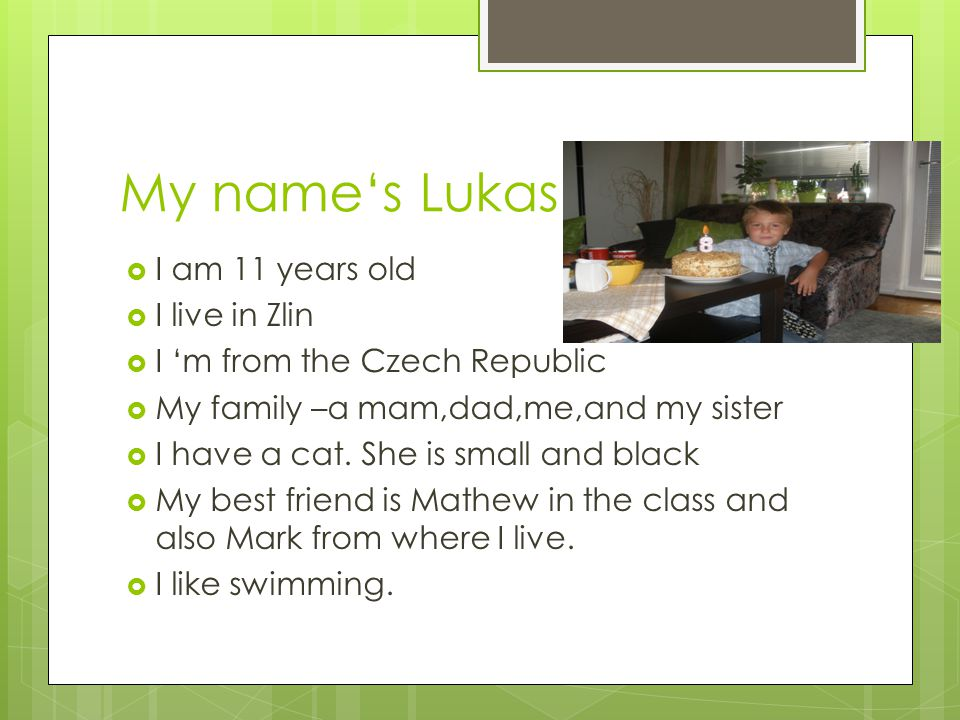 My names Lukas I am 11 years old I live in Zlin I m from the Czech Republic My family –a mam,dad,me,and my sister I have a cat.