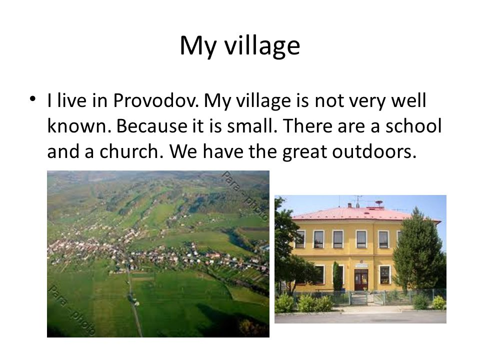 My village I live in Provodov. My village is not very well known.