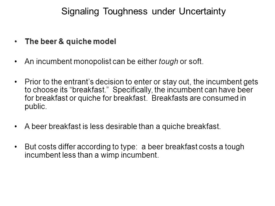 The beer & quiche modelThe beer & quiche model An incumbent monopolist can be either tough or soft. Prior to the entrants decision to enter or stay ou
