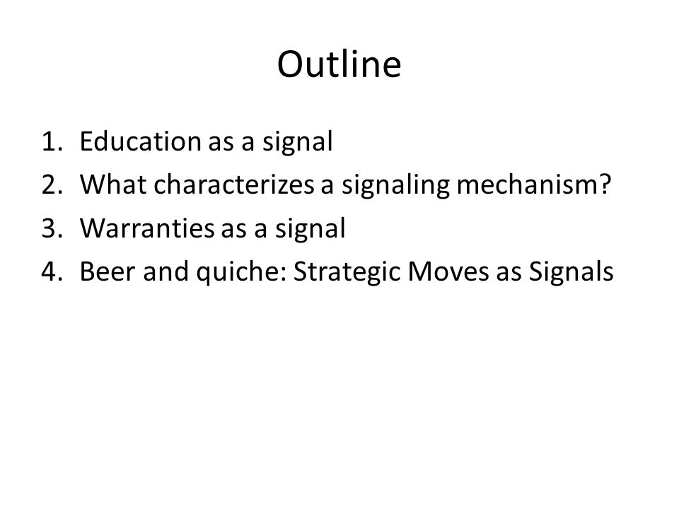Outline 1.Education as a signal 2.What characterizes a signaling mechanism? 3.Warranties as a signal 4.Beer and quiche: Strategic Moves as Signals