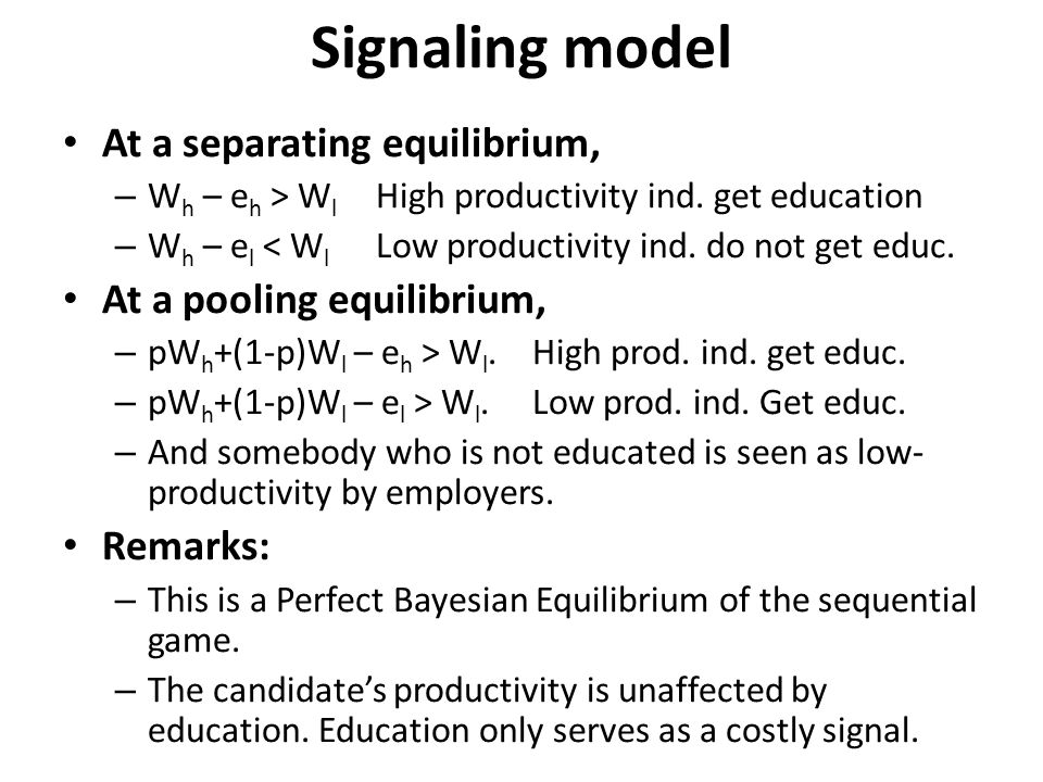 Signaling model At a separating equilibrium, – W h – e h > W l High productivity ind. get education – W h – e l < W l Low productivity ind. do not get
