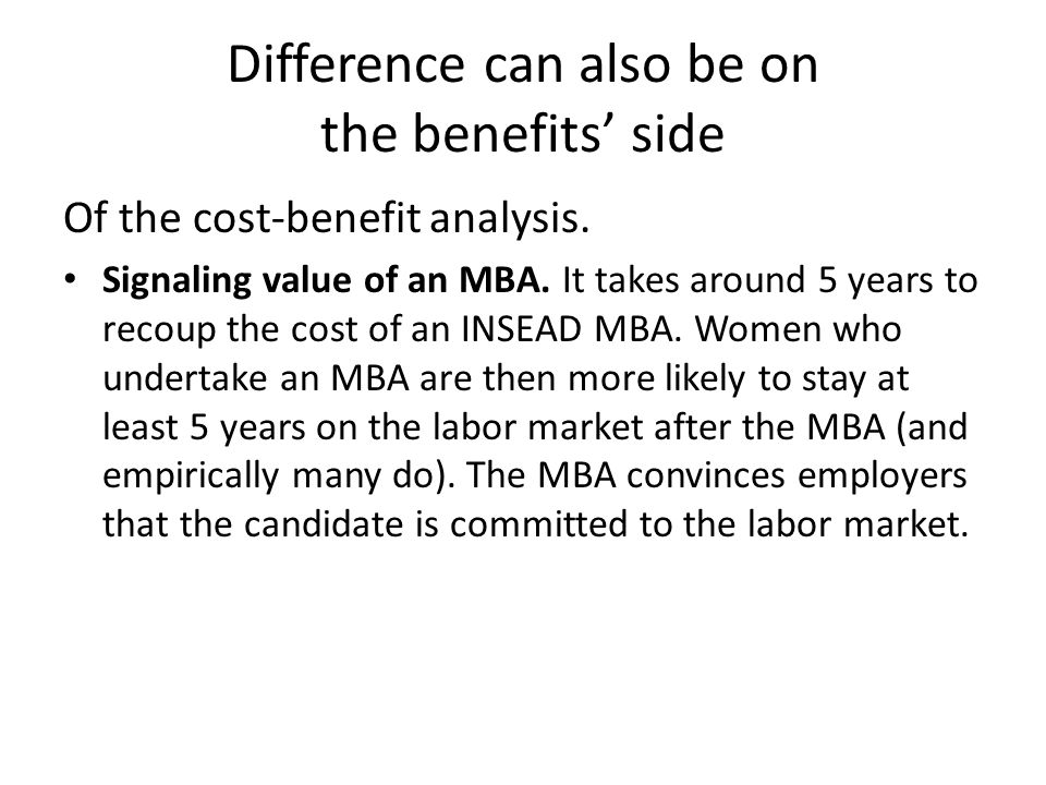 Difference can also be on the benefits side Of the cost-benefit analysis. Signaling value of an MBA. It takes around 5 years to recoup the cost of an
