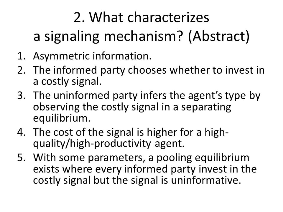 2. What characterizes a signaling mechanism? (Abstract) 1.Asymmetric information. 2.The informed party chooses whether to invest in a costly signal. 3
